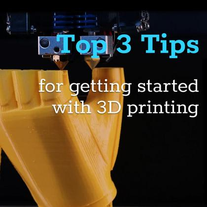 Top 3 Tips for Getting Started with 3D Printing