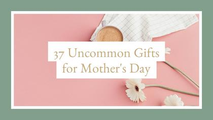 Uncommon Gifts for Mother's Day
